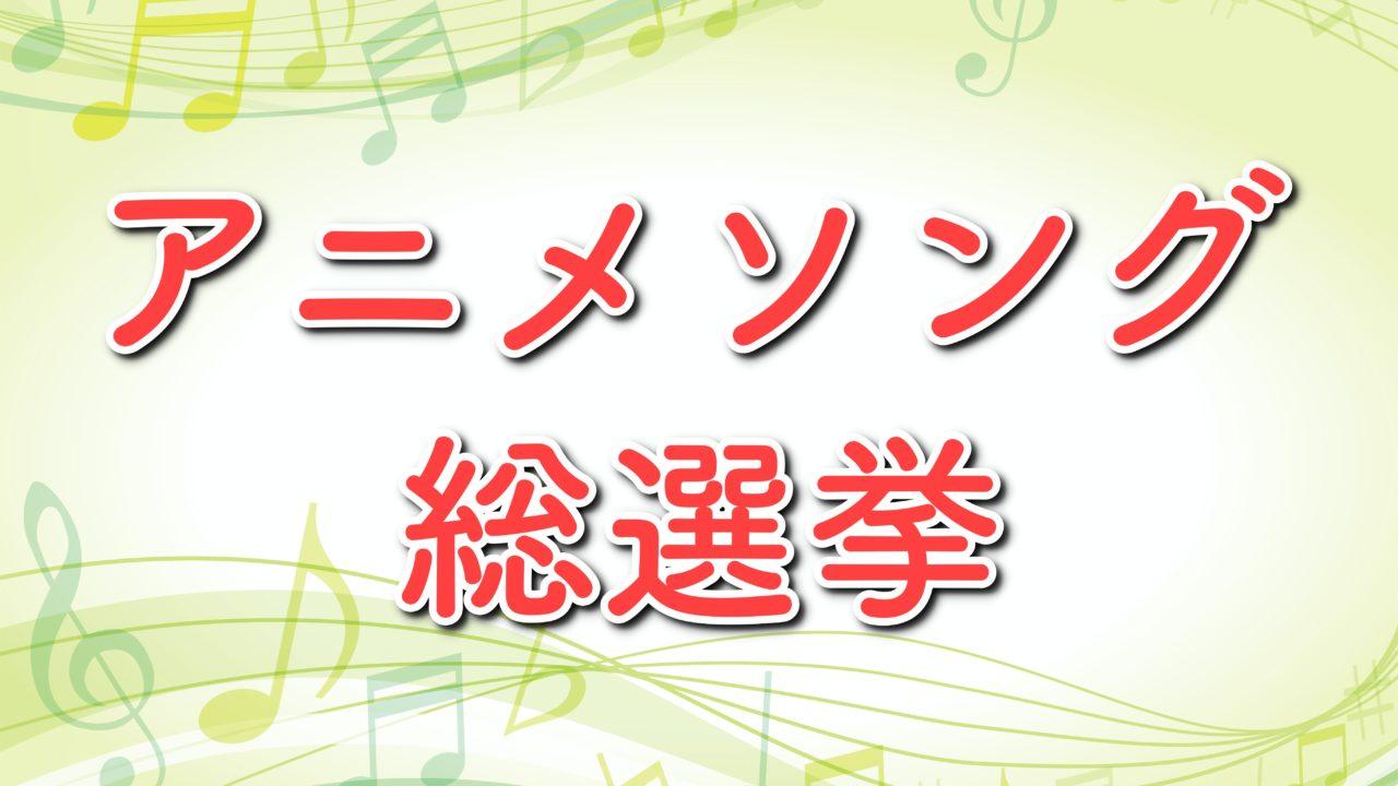 投票 アニソン 総 選挙 国民13万人がガチ投票! アニメソング総選挙